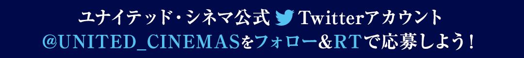 ユナイテッドシネマ公式Twitterアカウント@UNITED_CINEMASをフォロー&RTで応募しよう!