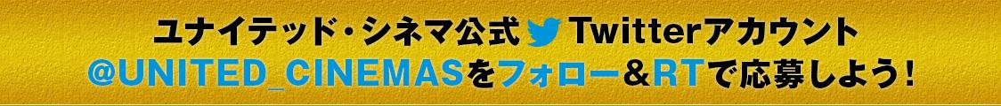 ユナイテッド・シネマ公式Twitterアカウント@UNITED_CINEMASをフォロー&RTで応募しよう!