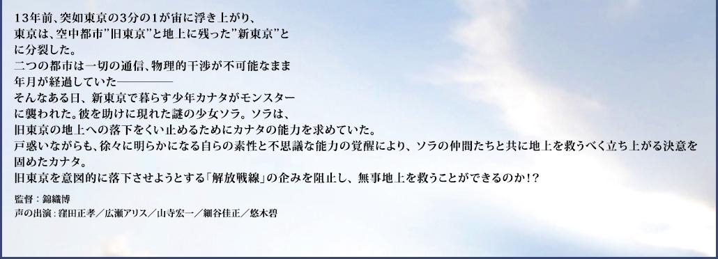 """13年前、突如東京の3分の1が宙に浮き上がり、 東京は、空中都市""""旧東京と地上に残った""""新東京""""とに分裂した。 二つの都市は一切の通信、物理的干渉が不可能なまま年月が経過していた─────  そんなある日、 新東京で暮らす少年カナタがモンスターに襲われた。彼を助けに現れた謎の少女ソラ。 ソラは、旧東京の地上への落下をくい止めるためにカナタの能力を求めていた。  戸惑いながらも、徐々に明らかになる自らの素性と不思議な能力の覚醒により、 ソラの仲間たちと共に地上を救うべく立ち上がる決意を固めたカナタ。  旧東京を意図的に落下させようとする「解放戦線」の企みを阻止し、 無事地上を救うことができるのか!?"""