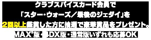 クラブスパイスカード会員で「スター・ウォーズ/最後のジェダイ」を2回以上鑑賞した方に抽選で豪華賞品をプレゼント。IMAX(R)版・4DX版・通常版 いずれも応募OK!