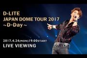 D-LITE JAPAN DOME TOUR 2017 〜D-Day〜 LIVE VIEWING