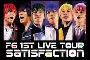 『F6 1st LIVE TOUR 「Satisfaction」』千秋楽ライブビューイング