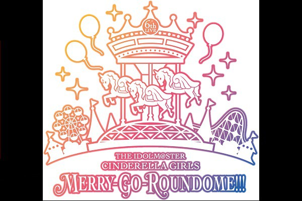 「THE IDOLM@STER CINDERELLA GIRLS 6thLIVE MERRY-GO-ROUNDOME!!!」 メットライフドーム公演ライブビューイング