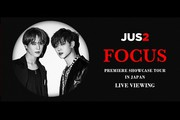 Jus2 <FOCUS> PREMIERE SHOWCASE TOUR IN JAPANライブ・ビューイング
