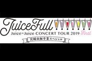 ハロプロ プレミアム Juice=Juice CONCERT TOUR 2019 〜JuiceFull!!!!!!!〜 FINAL 宮崎由加卒業スペシャル ライブビューイング