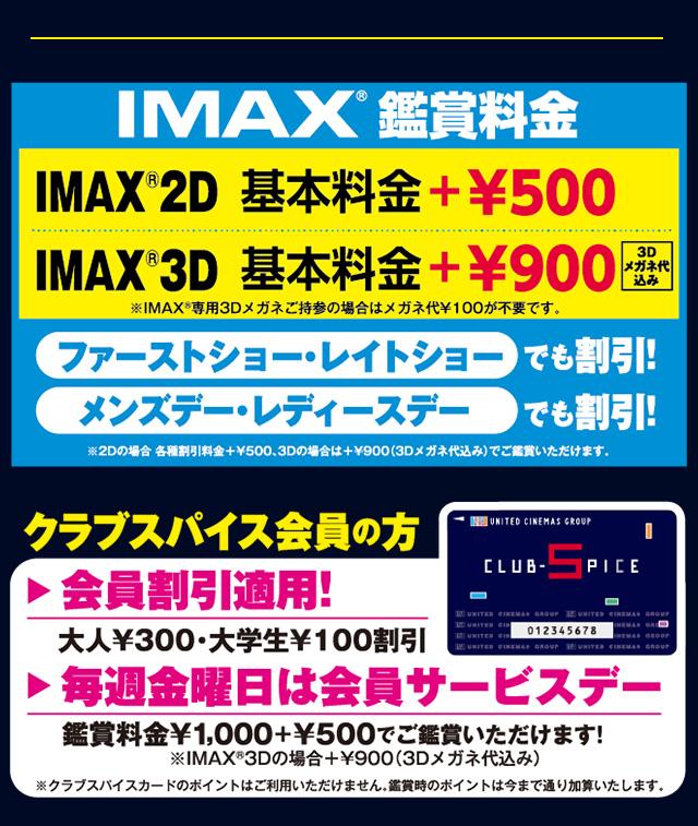IMAX®鑑賞料金 IMAX®2D基本料金+¥500、IMAX®3D 基本料金+900(3Dメガネ代込み) ファーストショー・レイトショーでも割引!メンズデー・レディースデーでも割引!※2Dの場合、各種割引料金+¥500、3Dの場合は+¥900(3Dメガネ代込み)でご鑑賞いただけます。クラブスパイス会員の方は、会員割引適用!(大人¥300・大学生¥100割引)毎週金曜日は会員サービスデー鑑賞料金¥1,000+¥500でご鑑賞いただけます!※IMAX®3Dの場合+¥900(3Dメガネ代込み)※クラブスパイスカードのポイントはご利用いただけません。鑑賞時のポイントは今まで通り加算いたします。