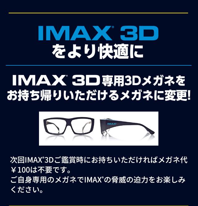 IMAX®3Dをより快適に IMAX®3D専用3Dメガネをお持ち帰りいただけるメガネに変更!次回IMAX®3Dご鑑賞時にお持ちいただければメガネ¥100は不要です。ご自身専用のメガネでIMAX®の脅威の迫力をお楽しみください。