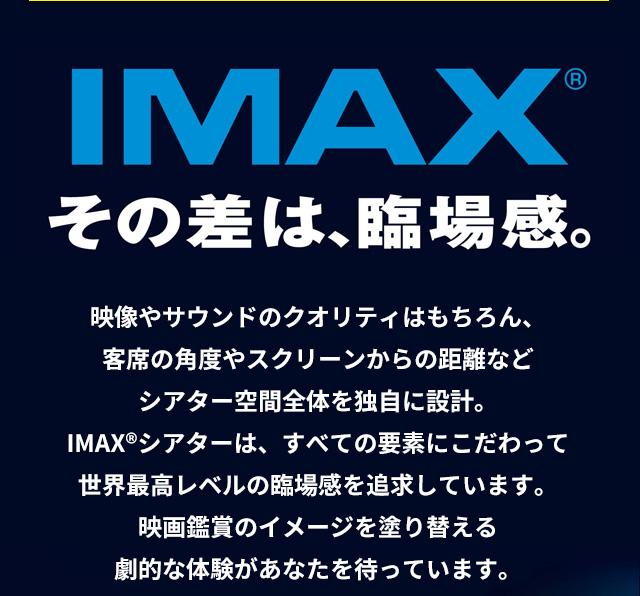 IMAX その差は、臨場感 映像やサウンドのクオリティはもちろん、客席の角度やスクリーンからの距離などシアター空間全体を独自に設計。IMAX®シアターは、すべての要素にこだわって世界最高レベルの臨場感を追求しています。映画鑑賞のイメージを塗り替える劇的な体験があなたを待っています。