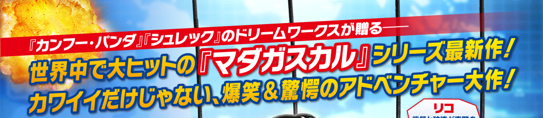 世界中で大ヒットの「マダガスカル」シリーズ最新作!カワイイだけじゃない、爆笑&驚愕のアドベンチャー大作!
