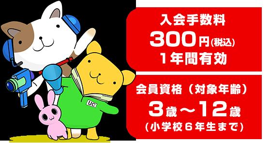 入会手数料300円(税込)1年間有効 会員資格(対象年齢)3歳から12歳(小学校6年生まで)